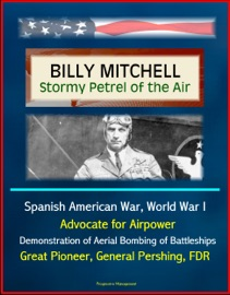 Billy Mitchell Stormy Petrel Of The Air Spanish American War World War I Advocate For Airpower Demonstration Of Aerial Bombing Of Battleships Great Pioneer General Pershing Fdr
