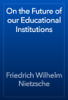 Friedrich Wilhelm Nietzsche - On the Future of our Educational Institutions artwork