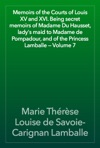 Memoirs Of The Courts Of Louis XV And XVI Being Secret Memoirs Of Madame Du Hausset Ladys Maid To Madame De Pompadour And Of The Princess Lamballe  Volume 7
