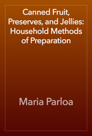 Canned Fruit, Preserves, and Jellies: Household Methods of Preparation