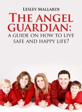 The Angel Guardian: A Guide On How To Live Safe And Happy Life?
