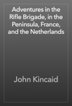 Adventures in the Rifle Brigade, in the Peninsula, France, and the Netherlands