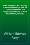 Three Voyages For The Discovery Of A Northwest Passage From The Atlantic To The Pacific And Narrative Of An Attempt To Reach The North Pole Volume 2
