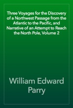 Three Voyages for the Discovery of a Northwest Passage from the Atlantic to the Pacific, and Narrative of an Attempt to Reach the North Pole, Volume 2