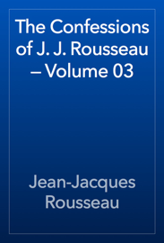 The Confessions of J. J. Rousseau — Volume 03 book