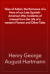 Tales Of Aztlan The Romance Of A Hero Of Our Late Spanish-American War Incidents Of Interest From The Life Of A Western Pioneer And Other Tales