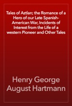 Tales of Aztlan; the Romance of a Hero of our Late Spanish-American War, Incidents of Interest from the Life of a western Pioneer and Other Tales