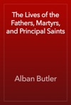 The Lives Of The Fathers Martyrs And Principal Saints