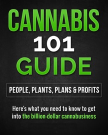 CANNABIS 101 GUIDE: PEOPLE, PLANTS, PLANS & PROFITS  HERES WHAT YOU NEED TO KNOW TO GET INTO THE BILLION-DOLLAR CANNABUSINESS