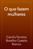 Camilo Ferreira Botelho Castelo Branco - O que fazem mulheres artwork