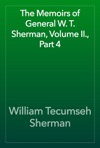 The Memoirs Of General W T Sherman Volume II Part 4