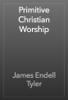 James Endell Tyler - Primitive Christian Worship artwork