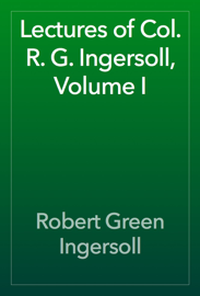 Lectures of Col. R. G. Ingersoll, Volume I