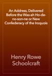 An Address, Delivered Before the Was-ah Ho-de-no-son-ne or New Confederacy of the Iroquois
