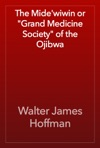 The Midewiwin Or Grand Medicine Society Of The Ojibwa