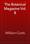 The Botanical Magazine Vol 8