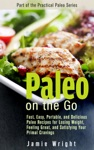 Paleo On The Go Fast Easy Portable And Delicious Paleo Recipes For Losing Weight Feeling Great And Satisfying Your Primal Cravings