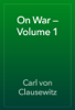 Carl von Clausewitz - On War — Volume 1 artwork