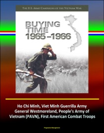 BUYING TIME 1965-1966 - THE U.S. ARMY CAMPAIGNS OF THE VIETNAM WAR - HO CHI MINH, VIET MINH GUERRILLA ARMY, GENERAL WESTMORELAND, PEOPLES ARMY OF VIETNAM (PAVN), FIRST AMERICAN COMBAT TROOPS