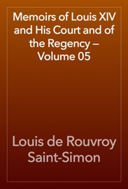 MEMOIRS OF LOUIS XIV AND HIS COURT AND OF THE REGENCY — VOLUME 05