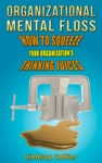 Organizational Mental Floss How To Squeeze Your Organizations Thinking Juices