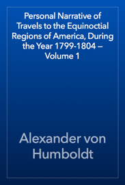 Personal Narrative of Travels to the Equinoctial Regions of America, During the Year 1799-1804 — Volume 1 book