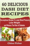 60 DELICIOUS DASH DIET RECIPES Scrumptious Recipes To Lower Blood Pressure Lose Weight And Reduce The Risk Of Diabetes