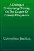 Cornelius Tacitus - A Dialogue Concerning Oratory, Or The Causes Of Corrupt Eloquence artwork
