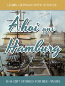 Learn German with Stories: Ahoi aus Hamburg - 10 Short Stories for Beginners