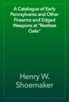 A Catalogue Of Early Pennsylvania And Other Firearms And Edged Weapons At Restless Oaks