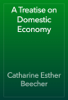 Catharine Esther Beecher - A Treatise on Domestic Economy artwork