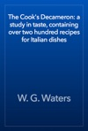 The Cooks Decameron A Study In Taste Containing Over Two Hundred Recipes For Italian Dishes