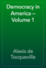 Alexis de Tocqueville - Democracy in America — Volume 1 artwork