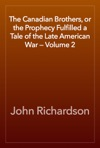 The Canadian Brothers Or The Prophecy Fulfilled A Tale Of The Late American War  Volume 2