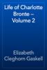 Elizabeth Cleghorn Gaskell - Life of Charlotte Bronte — Volume 2 artwork