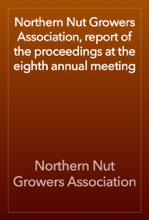 Northern Nut Growers Association, Report Of The Proceedings At The Eighth Annual Meeting