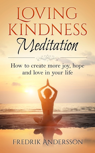 Loving-Kindness Meditation: How to create more joy, hope and love in your life