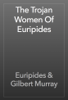 Euripides & Gilbert Murray - The Trojan Women Of Euripides artwork