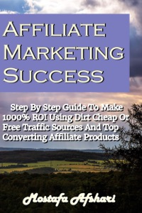 Affiliate Marketing Success-Step By Step Guide to Make 1000% ROI Using Dirt Cheap or Free Traffic Sources and Top Converting Affiliate Products da Mostafa Afshari