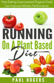 Running On A Plant Based Diet: How Eating Unprocessed Organic Food Can Improve Athletic Performance