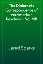 The Diplomatic Correspondence Of The American Revolution, Vol. VIII