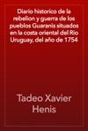 Diario Historico De La Rebelion Y Guerra De Los Pueblos Guaranis Situados En La Costa Oriental Del Rio Uruguay Del Ao De 1754