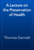 Thomas Garnett - A Lecture on the Preservation of Health artwork