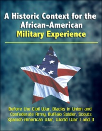 A Historic Context For The African American Military Experience Before The Civil War Blacks In Union And Confederate Army Buffalo Soldier Scouts Spanish American War World War I And Ii