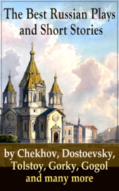 The Best Russian Plays and Short Stories by Chekhov, Dostoevsky, Tolstoy, Gorky, Gogol and many more