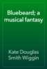 Kate Douglas Smith Wiggin - Bluebeard; a musical fantasy artwork