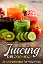 Juicing Diet Cookbook: 25 Juicing Recipes for Weight Loss