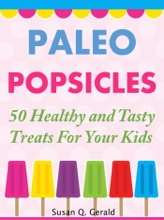 Paleo Popsicles 50 Healthy And Tasty Treats For Your Kids