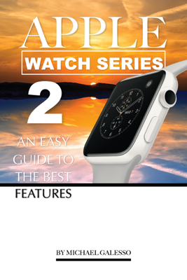 Apple Watch Series 2: An Easy Guide to the Best Features - Michael Galleso book