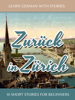 Learn German with Stories: Zurück in Zürich - 10 Short Stories for Beginners - André Klein